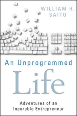 Saito, William Hiroyuki - An Unprogrammed Life: Adventures of an Incurable Entrepreneur, ebook