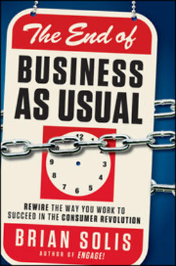 Solis, Brian - The End of Business As Usual: Rewire the Way You Work to Succeed in the Consumer Revolution, e-bok