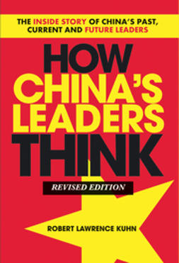 Kuhn, Robert Lawrence - How China's Leaders Think: The Inside Story of China's Past, Current and Future Leaders, ebook