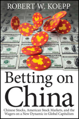 Koepp, Robert W. - Betting on China: Chinese Stocks, American Stock Markets, and the Wagers on a New Dynamic in Global Capitalism, e-kirja