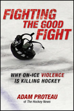 Proteau, Adam - Fighting the Good Fight: Why On-Ice Violence Is Killing Hockey, ebook