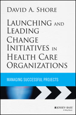 Shore, David A. - Launching and Leading Change Initiatives in Health Care Organizations: Managing Successful Projects, ebook
