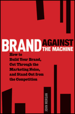 Morgan, John - Brand Against the Machine: How to Build Your Brand, Cut Through the Marketing Noise, and Stand Out from the Competition, ebook