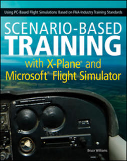 Williams, Bruce - Scenario-Based Training with X-Plane and Microsoft Flight Simulator: Using PC-Based Flight Simulations Based on FAA-Industry Training Standards, ebook
