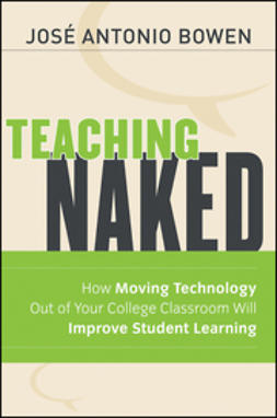 Bowen, José Antonio - Teaching Naked: How Moving Technology Out of Your College Classroom Will Improve Student Learning, ebook
