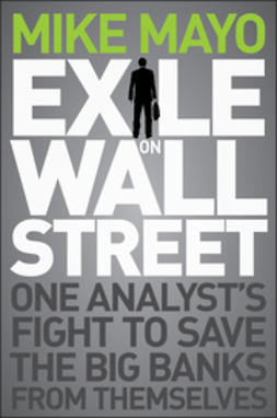 Mayo, Mike - Exile on Wall Street: One Analyst's Fight to Save the Big Banks from Themselves, ebook