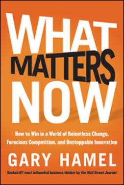 Hamel, Gary - What Matters Now: How to Win in a World of Relentless Change, Ferocious Competition, and Unstoppable Innovation, ebook