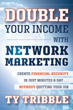Tribble, Ty - Double Your Income with Network Marketing: Create Financial Security in Just Minutes a Daywithout Quitting Your Job, e-bok
