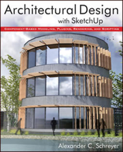 Schreyer, Alexander - Architectural Design with SketchUp: Component-Based Modeling, Plugins, Rendering, and Scripting, ebook