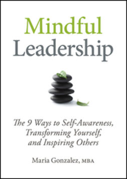 Gonzalez, Maria - Mindful Leadership: The 9 Ways to Self-Awareness, Transforming Yourself, and Inspiring Others, ebook