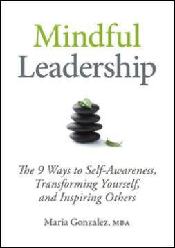 Gonzalez, Maria - Mindful Leadership: The 9 Ways to Self-Awareness, Transforming Yourself, and Inspiring Others, e-kirja