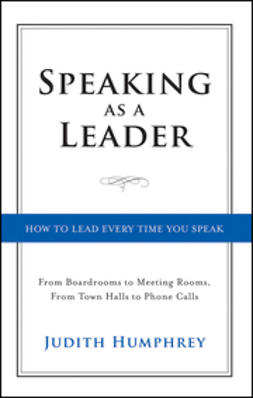 Humphrey, Judith - Speaking As a Leader: How to Lead Every Time You Speak...From Board Rooms to Meeting Rooms, From Town Halls to Phone Calls, ebook