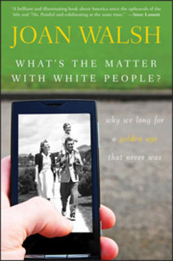 Walsh, Joan - What's the Matter with White People: Why We Long for a Golden Age That Never Was, ebook