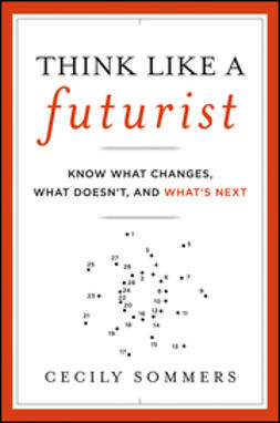 Sommers, Cecily - Think Like a Futurist: Know What Changes, What Doesn't, and What's Next, ebook