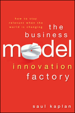 Kaplan, Saul - The Business Model Innovation Factory: How to Stay Relevant When The World is Changing, e-bok