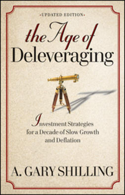 Shilling, A. Gary - The Age of Deleveraging: Investment Strategies for a Decade of Slow Growth and Deflation, ebook