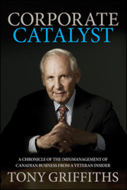 Griffiths, Tony - Corporate Catalyst: A Chronicle of the (Mis)Management of Canadian Business from a Veteran Insider, ebook
