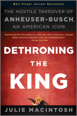 MacIntosh, Julie - Dethroning the King: The Hostile Takeover of Anheuser-Busch, an American Icon, e-kirja