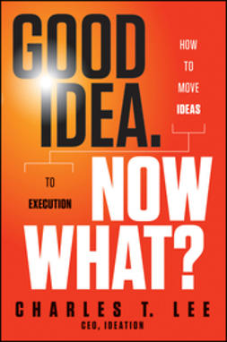 Lee, Charles T. - Good Idea. Now What: How to Move Ideas to Execution, ebook