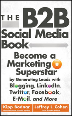Bodnar, Kipp - The B2B Social Media Book: Become a Marketing Superstar by Generating Leads with Blogging, LinkedIn, Twitter, Facebook, Email, and More, e-bok