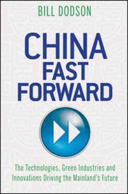 Dodson, Bill - China Fast Forward: The Technologies, Green Industries and Innovations Driving the Mainland's Future, e-kirja