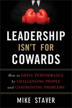 Staver, Mike - Leadership Isn't For Cowards: How to Drive Performance by Challenging People and Confronting Problems, ebook