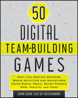 Chen, John - 50 Digital Team-Building Games: Fast, Fun Meeting Openers, Group Activities and Adventures using Social Media, Smart Phones, GPS, Tablets, and More, e-kirja