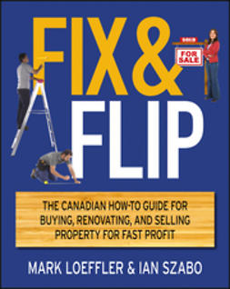 Loeffler, Mark - Fix and Flip: The Canadian How-To Guide for Buying, Renovating and Selling Property for Fast Profit, ebook