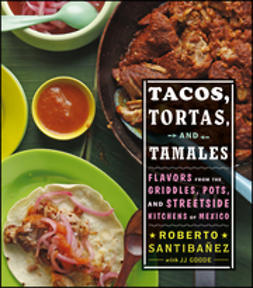 Santibanez, Roberto - Tacos, Tortas, and Tamales: Flavors from the griddles, pots, and street-side kitchens of Mexico, e-kirja