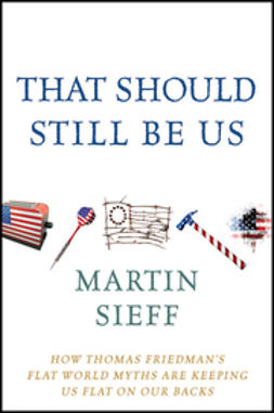 Sieff, Martin - That Should Still Be Us: How Thomas Friedman's Flat World Myths Are Keeping Us Flat on Our Backs, ebook