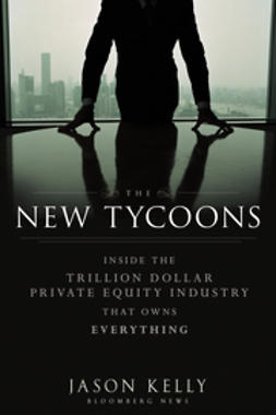Kelly, Jason - The New Tycoons: Inside the Trillion Dollar Private Equity Industry That Owns Everything, e-bok