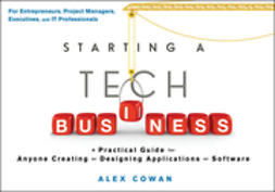 Cowan, Alex - Starting a Tech Business: A Practical Guide for Anyone Creating or Designing Applications or Software, ebook