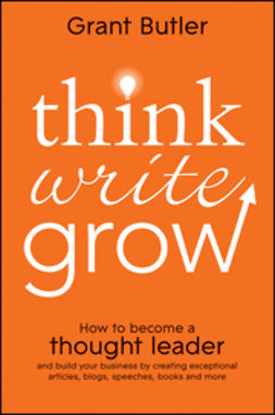 Butler, Grant - Think Write Grow: How to Become a Thought Leader and Build Your Business by Creating Exceptional Articles, Blogs, Speeches, Books and More, ebook