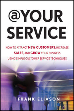 Eliason, Frank - At Your Service: How to Attract New Customers, Increase Sales, and Grow Your Business Using Simple Customer Service Techniques, ebook
