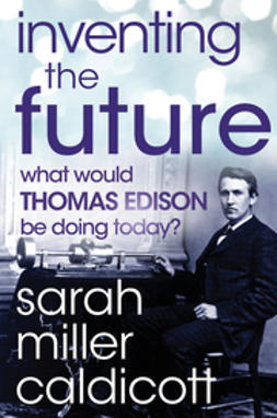 Miller, Sarah Caldicott - Inventing the Future: What Would Thomas Edison Be Doing Today, ebook