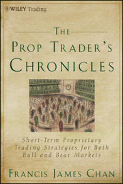 Chan, Francis J. - The Prop Trader's Chronicles: Short-Term Proprietary Trading Strategies for Both Bull and Bear Markets, e-bok