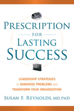 Reynolds, Susan - Prescription for Lasting Success: Leadership Strategies to Diagnose Problems and Transform Your Organization, ebook