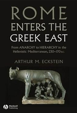 Eckstein, Arthur M. - Rome Enters the Greek East: From Anarchy to Hierarchy in the Hellenistic Mediterranean, 230-170 BC, ebook
