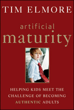 Elmore, Tim - Artificial Maturity: Helping Kids Meet the Challenge of Becoming Authentic Adults, e-kirja