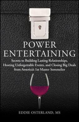 Osterland, Eddie - Power Entertaining: Secrets to Building Lasting Relationships, Hosting Unforgettable Events, and Closing Big Deals from America's 1st Master Sommelier, ebook