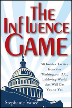 Vance, Stephanie - The Influence Game: 50 Insider Tactics from the Washington D.C. Lobbying World that Will Get You to Yes, ebook