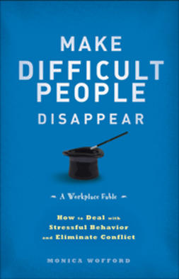Wofford, Monica - Make Difficult People Disappear: How to Deal with Stressful Behavior and Eliminate Conflict, ebook