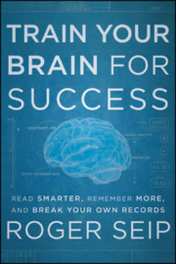 Seip, Roger - Train Your Brain For Success: Read Smarter, Remember More, and Break Your Own Records, ebook