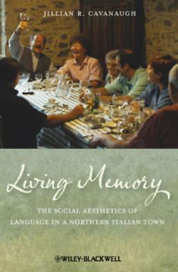 Cavanaugh, Jillian R. - Living Memory: The Social Aesthetics of Language in a Northern Italian Town, e-kirja
