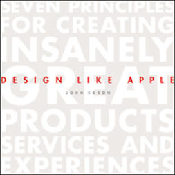 Edson, John - Design Like Apple: Seven Principles For Creating Insanely Great Products, Services, and Experiences, e-kirja