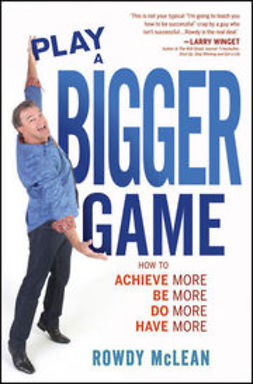 McLean, Rowdy - Play A Bigger Game!: Achieve More! Be More! Do More! Have More!, ebook