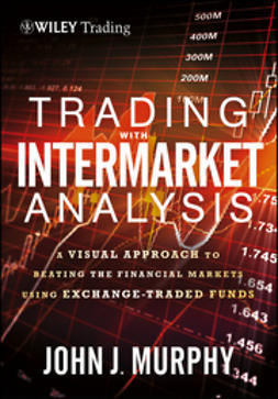Murphy, John J. - Trading with Intermarket Analysis, Enhanced Edition: A Visual Approach to Beating the Financial Markets Using Exchange-Traded Funds, ebook