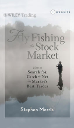 Morris, Stephen - Fly Fishing the Stock Market: How to Search for, Catch, and Net the Market's Best Trades, ebook