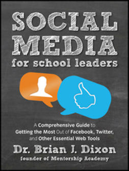 Dixon, Brian - Social Media for School Leaders: A Comprehensive Guide to Getting the Most Out of Facebook, Twitter, and Other Essential Web Tools, e-kirja