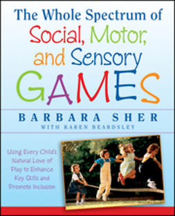 Sher, Barbara - The Whole Spectrum of Social, Motor and Sensory Games: Using Every Child's Natural Love of Play to Enhance Key Skills and Promote Inclusion, e-bok